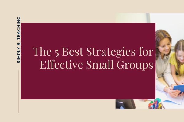 The 5 Best Strategies for Effective Small Group Instruction